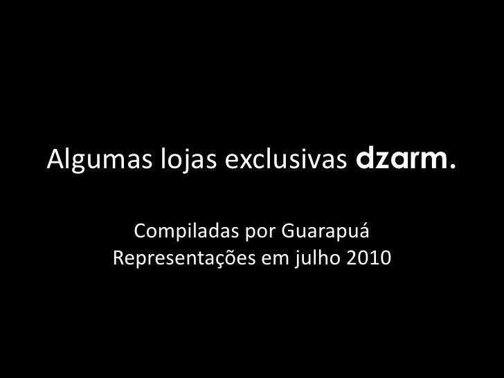 Algumas lojas exclusivas dzarm.<br />Compiladas por Guarapuá Representações em julho 2010<br />
