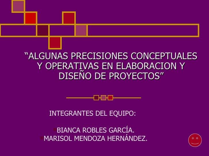 """"""" ALGUNAS PRECISIONES CONCEPTUALES Y OPERATIVAS EN ELABORACION Y DISEÑO DE PROYECTOS"""" <ul><li>INTEGRANTES DEL EQUIPO:  </l..."""
