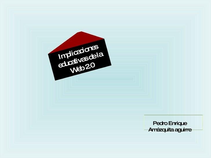 Implicaciones educativas de la Web 2.0 Pedro Enrique Amézquita aguirre