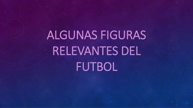 ALGUNAS FIGURAS RELEVANTES DEL FUTBOL