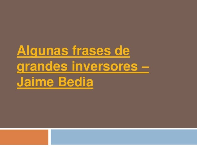 Algunas frases degrandes inversores –Jaime Bedia