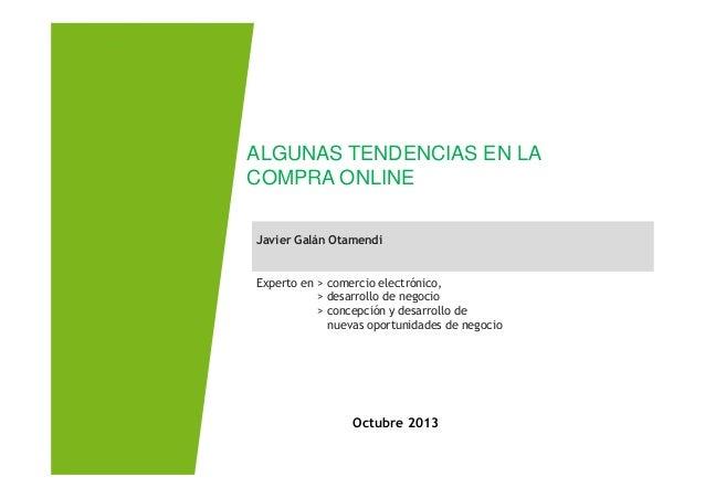 Javier Galán Otamendi ALGUNAS TENDENCIAS EN LA COMPRA ONLINE Octubre 2013 Javier Galán Otamendi Experto en > comercio elec...