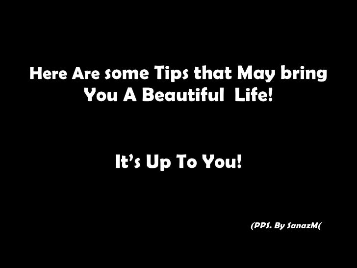 Here Are  some Tips that May bring You A Beautiful  Life! It's Up To You!   (PPS. By SanazM (