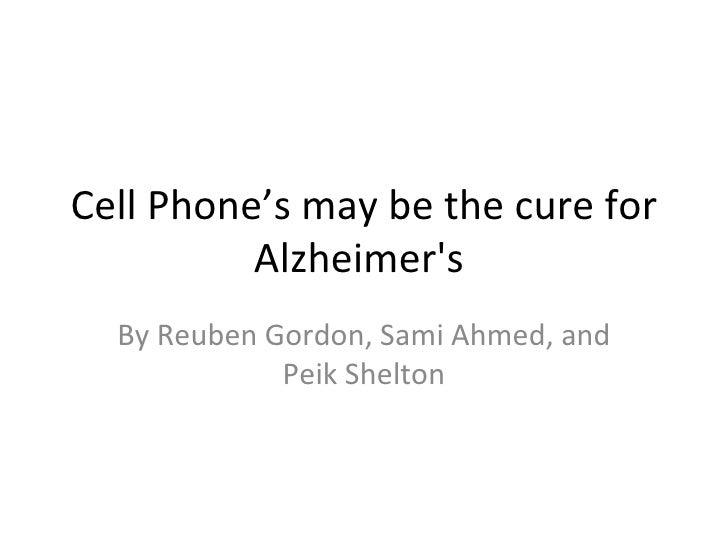Cell Phone's may be the cure for Alzheimer's  By Reuben Gordon, Sami Ahmed, and Peik Shelton