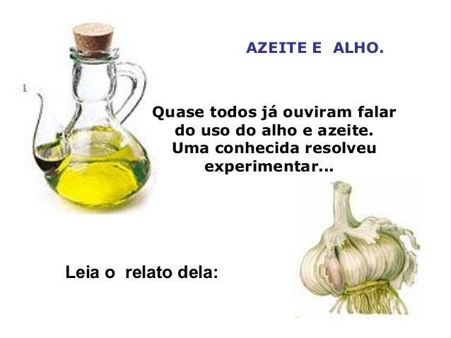 AZEITE E ALHO. Quase todos já ouviram falar do uso do alho e azeite. Uma conhecida resolveu experimentar... Leia o relato ...
