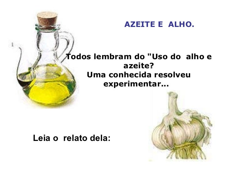 """AZEITE E ALHO. Todos lembram do """"Uso do alho e azeite? Uma conhecida resolveu experimentar...  Leia o relato dela:"""