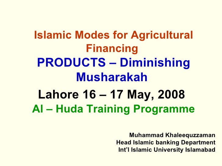 Islamic Modes for Agricultural Financing   PRODUCTS – Diminishing Musharakah   Lahore 16 – 17 May, 2008   Al – Huda Traini...