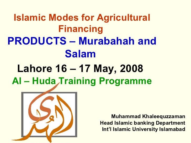 Islamic Modes for Agricultural          FinancingPRODUCTS – Murabahah and          Salam Lahore 16 – 17 May, 2008Al – Huda...