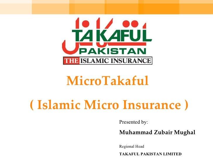 MicroTakaful  ( Islamic Micro Insurance ) Presented by: Muhammad Zubair Mughal Regional Head TAKAFUL PAKISTAN LIMITED