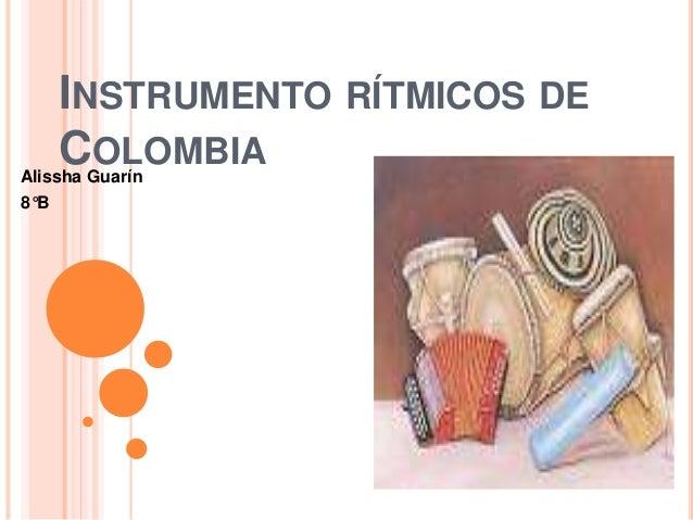 INSTRUMENTO RÍTMICOS DE  COLOMBIA  Alissha Guarín  8°B