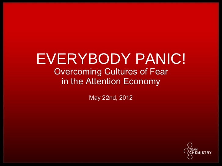 EVERYBODY PANIC! Overcoming Cultures of Fear  in the Attention Economy         May 22nd, 2012