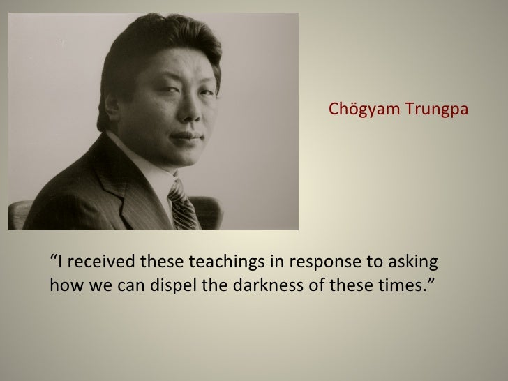 """Chögyam Trungpa""""I received these teachings in response to askinghow we can dispel the darkness of these times."""""""