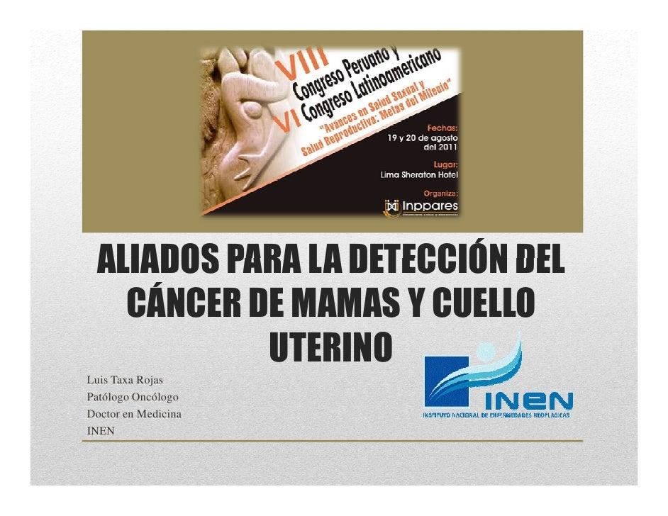 ALIADOS PARA LA DETECCIÓN DEL   CÁNCER DE MAMAS Y CUELLO           UTERINOLuis Taxa RojasPatólogo OncólogoDoctor en Medici...