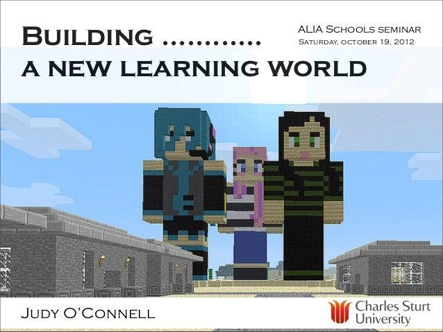 Building ............                 ALIA Schools seminar                 Saturday, october 19, 2012a new learning worldJ...