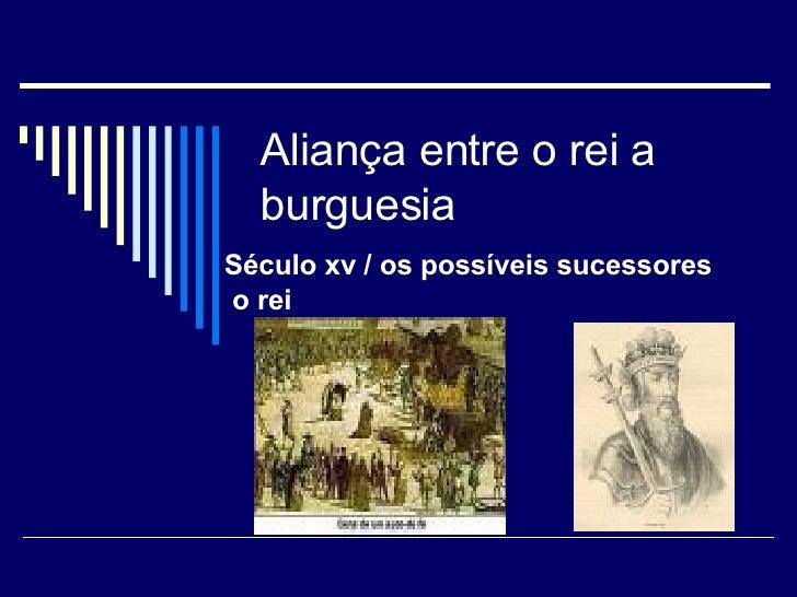 Aliança entre o rei a burguesia Século xv / os possíveis sucessores  o rei