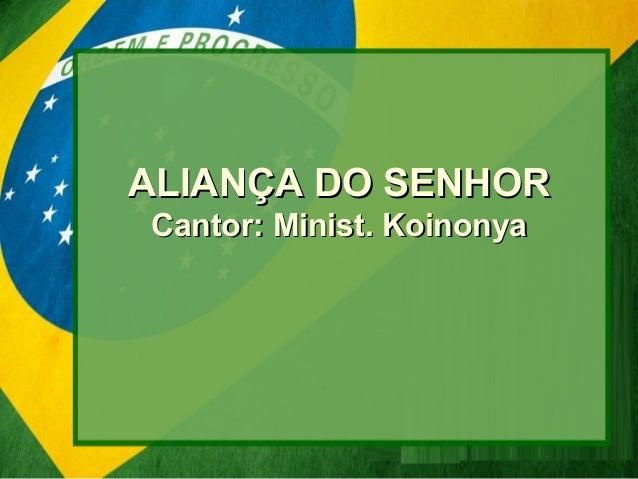 ALIANÇA DO SENHORALIANÇA DO SENHOR Cantor: Minist. KoinonyaCantor: Minist. Koinonya