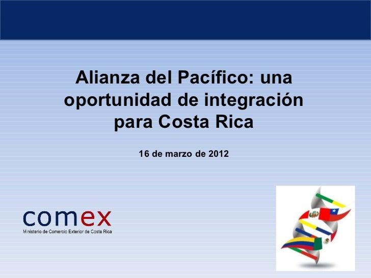 Alianza del Pacífico: unaoportunidad de integración     para Costa Rica        16 de marzo de 2012