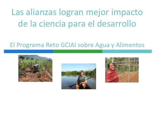 Las alianzas logran mejor impacto de la ciencia para el desarrollo El Programa Reto GCIAI sobre Agua y Alimentos