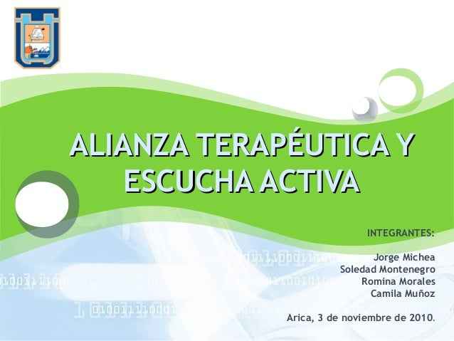 LOGO ALIANZA TERAPÉUTICA YALIANZA TERAPÉUTICA Y ESCUCHA ACTIVAESCUCHA ACTIVA INTEGRANTES: Jorge Michea Soledad Montenegro ...