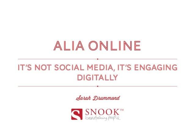 ALIA ONLINEIT'S NOT SOCIAL MEDIA, IT'S ENGAGING              DIGITALLY             Sarah Drummond