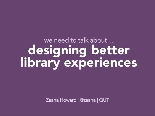 we need to talk about…  designing better library experiences                                                         Zaana...