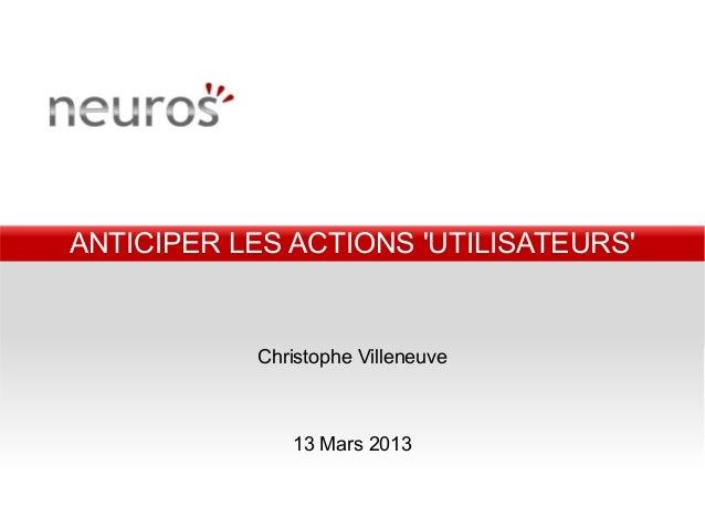 ANTICIPER LES ACTIONS UTILISATEURS           Christophe Villeneuve              13 Mars 2013