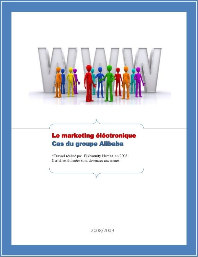 |2008/2009 Le marketing éléctronique Cas du groupe Alibaba *Travail réalisé par Elkhaouity Hamza en 2008. Certaines donnée...