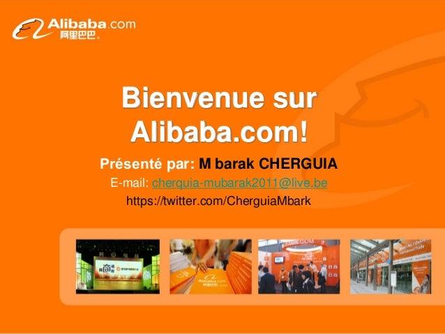 Bienvenue sur Alibaba.com! Présenté par: M barak CHERGUIA E-mail: cherquia-mubarak2011@live.be https://twitter.com/Chergui...