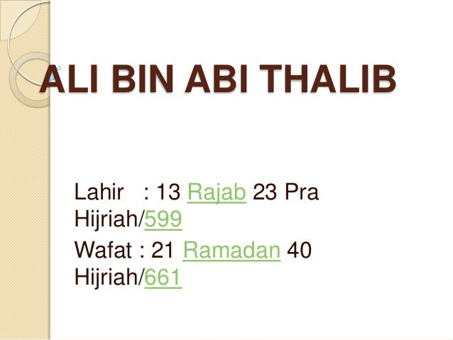 ALI BIN ABI THALIB Lahir : 13 Rajab 23 Pra Hijriah/599 Wafat : 21 Ramadan 40 Hijriah/661