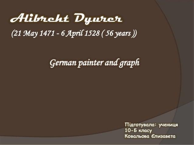 Alibreht Dyurer Підготувала: учениця 10-Б класу Ковальова Єлизавета (21 May 1471 - 6 April 1528 ( 56 years )) German paint...