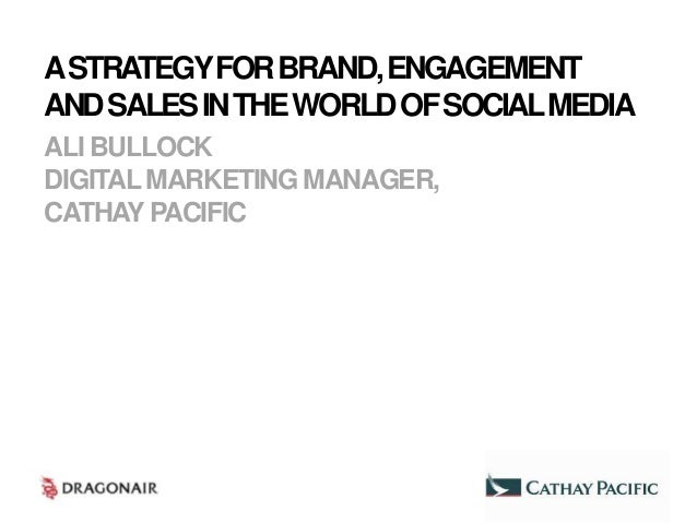 A STRATEGY FOR BRAND, ENGAGEMENTAND SALES IN THE WORLD OF SOCIAL MEDIAALI BULLOCKDIGITAL MARKETING MANAGER,CATHAY PACIFIC
