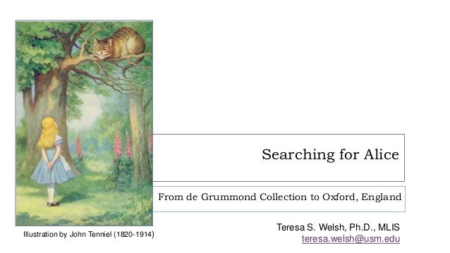 Searching for Alice From de Grummond Collection to Oxford, England Teresa S. Welsh, Ph.D., MLIS teresa.welsh@usm.edu Illus...