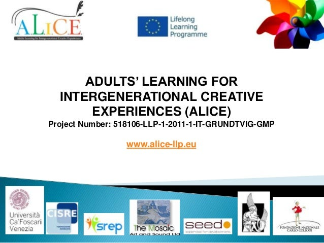ADULTS' LEARNING FOR INTERGENERATIONAL CREATIVE EXPERIENCES (ALICE) Project Number: 518106-LLP-1-2011-1-IT-GRUNDTVIG-GMP  ...