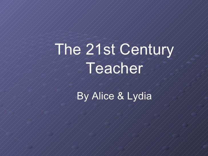The 21st Century Teacher By Alice & Lydia