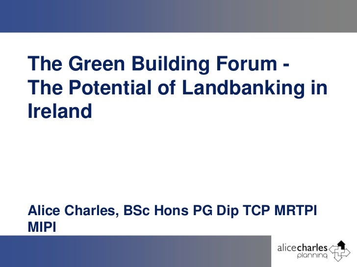 The Green Building Forum -The Potential of Landbanking inIrelandAlice Charles, BSc Hons PG Dip TCP MRTPIMIPI