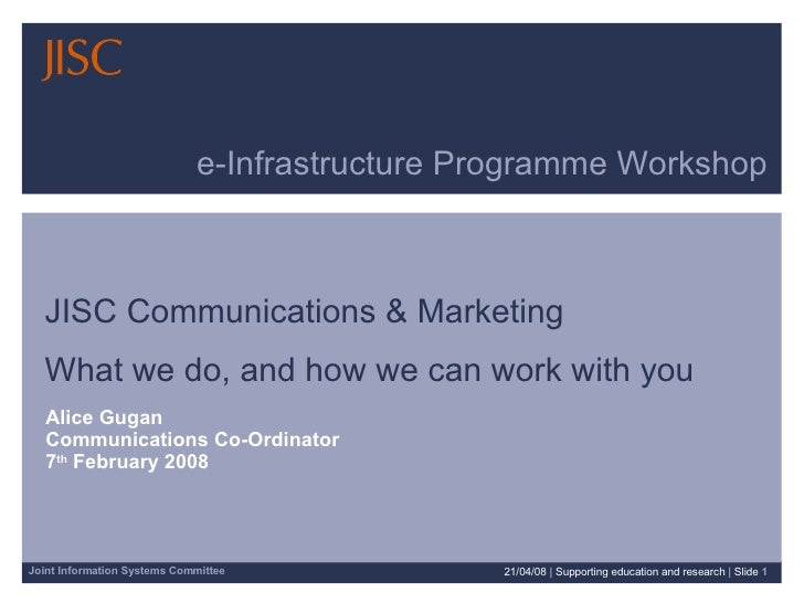e-Infrastructure Programme Workshop JISC Communications & Marketing  What we do, and how we can work with you Alice Gugan ...