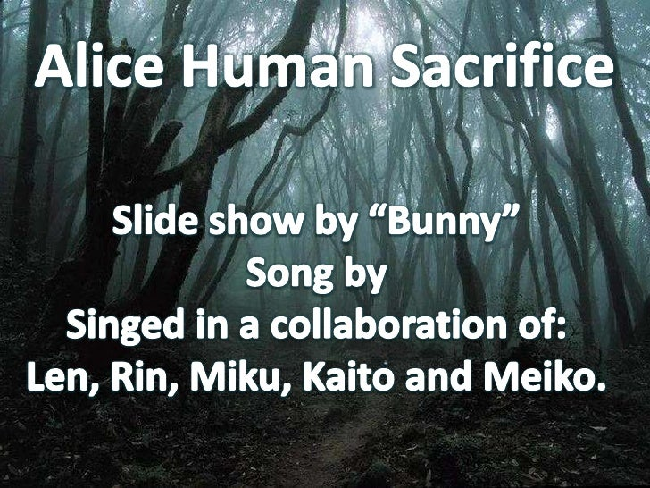 """Alice Human Sacrifice<br />Slide show by """"Bunny""""Song by<br />Singed in a collaboration of:Len, Rin, Miku, Kaito and Meiko...."""