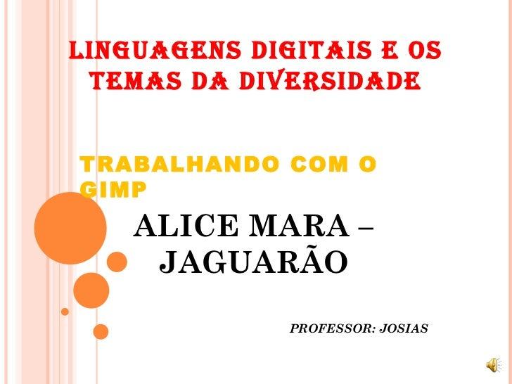 LINGUAGENS DIGITAIS E OS TEMAS DA DIVERSIDADE TRABALHANDO COM O GIMP ALICE MARA – JAGUARÃO PROFESSOR: JOSIAS