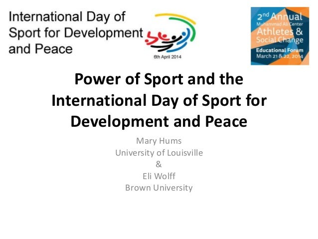 Power of Sport and the International Day of Sport for Development and Peace Mary Hums University of Louisville & Eli Wolff...