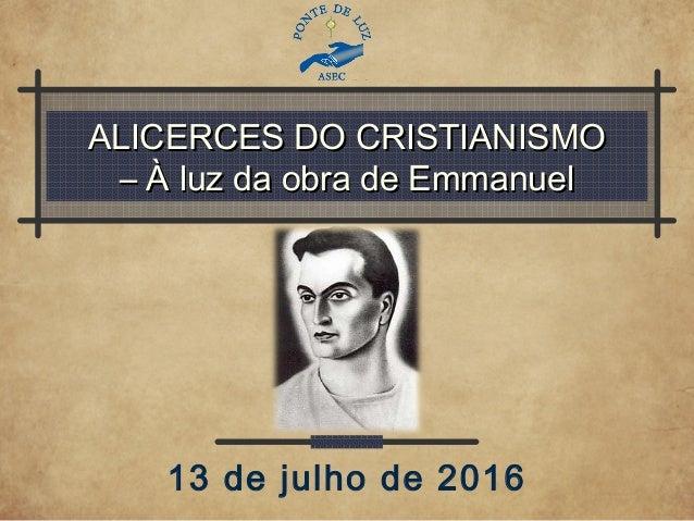 ALICERCES DO CRISTIANISMOALICERCES DO CRISTIANISMO – À luz da obra de Emmanuel– À luz da obra de Emmanuel 13 de julho de 2...