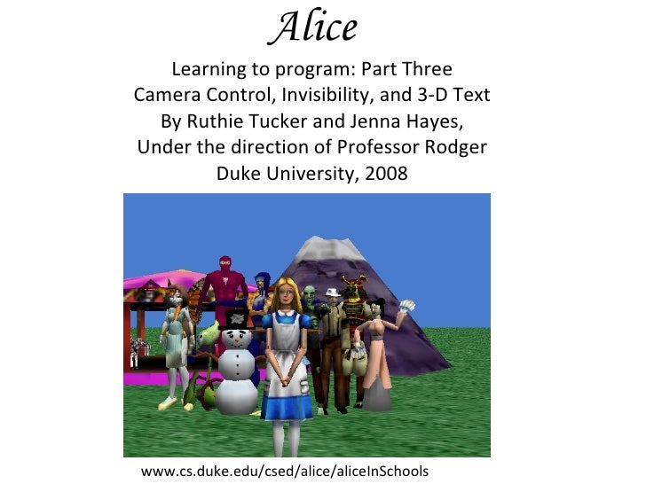 Alice Learning to program: Part Three Camera Control, Invisibility, and 3-D Text By Ruthie Tucker and Jenna Hayes, Under t...