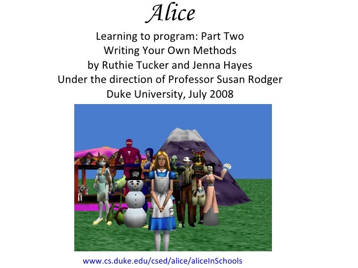 Alice Learning to program: Part Two Writing Your Own Methods by Ruthie Tucker and Jenna Hayes Under the direction of Profe...