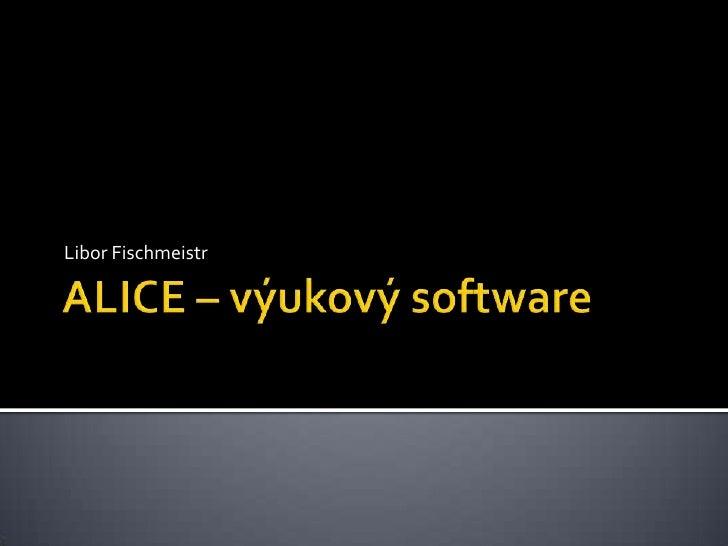 ALICE – výukový software<br />Libor Fischmeistr<br />