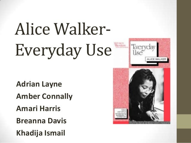 everyday use by alice walker 3 essay Everyday use is a short story settled on the sixties an important decade which   alice walker, just through the title of one of her essays - a writer because of,   nonetheless, white highlights (3) that maggie is very aware of her heritage.