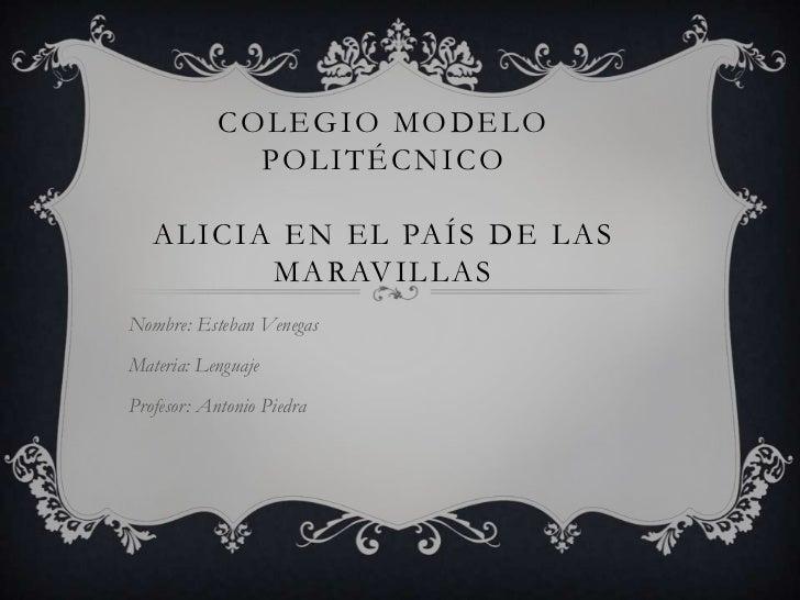 COLEGIO MODELO              POLITÉCNICO   A L I C I A E N E L PA Í S D E L A S              M A R AV I L L A SNombre: Este...