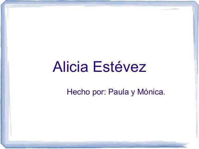Alicia Estévez Hecho por: Paula y Mónica.