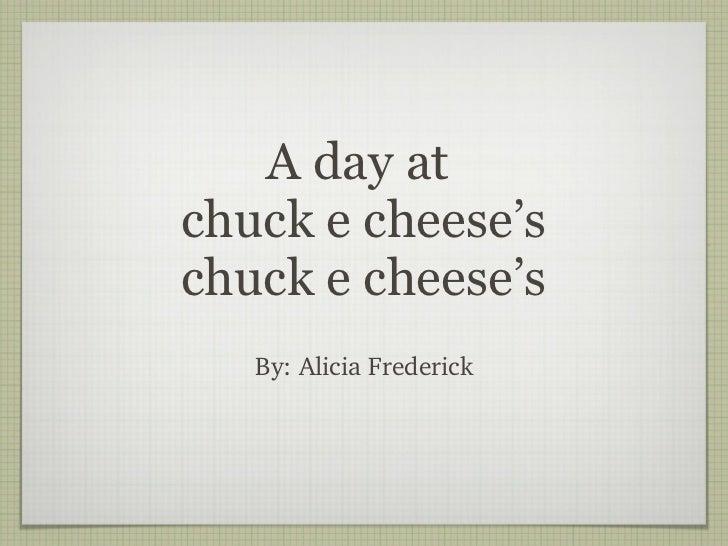 A day at  chuck e cheese's chuck e cheese's <ul><li>By: Alicia Frederick </li></ul>