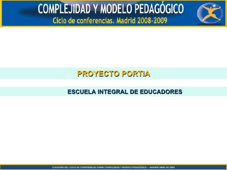 CLAUSURA DEL I CICLO DE CONFERENCIAS SOBRE COMPLEJIDAD Y MODELO PEDAGÓGICO –  MADRID ABRIL DE 2009 PROYECTO PORTIA ESCUELA...