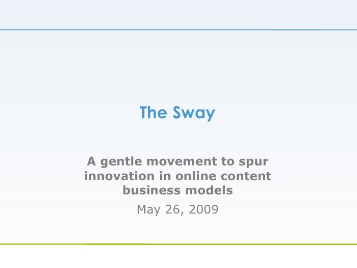 The Sway A gentle movement to spur innovation in online content business models May 26, 2009
