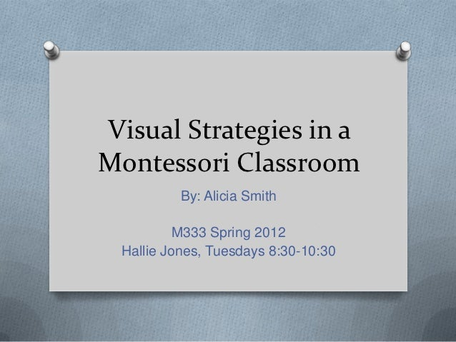 Visual Strategies in aMontessori Classroom          By: Alicia Smith          M333 Spring 2012 Hallie Jones, Tuesdays 8:30...